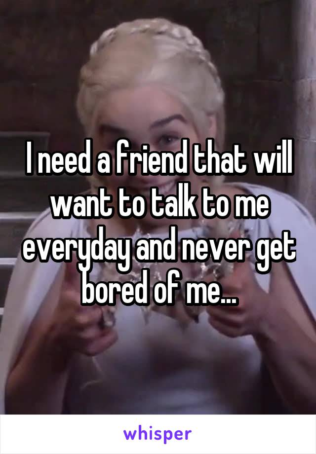 I need a friend that will want to talk to me everyday and never get bored of me...