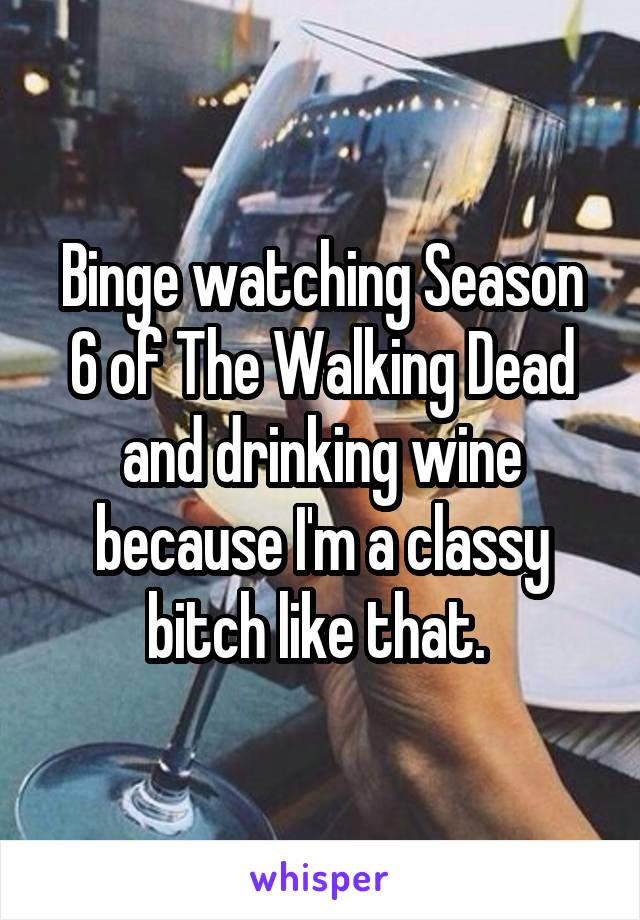 Binge watching Season 6 of The Walking Dead and drinking wine because I'm a classy bitch like that.