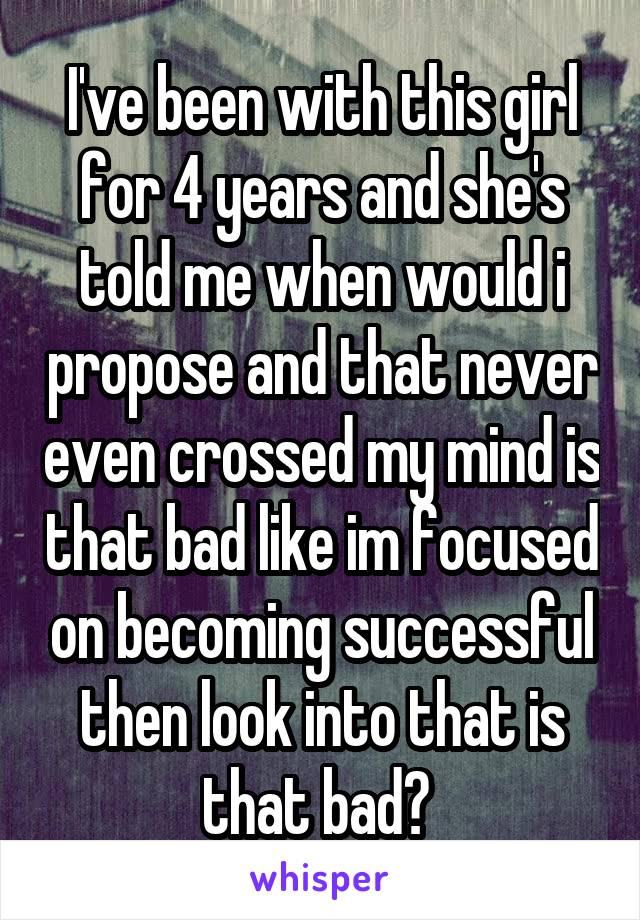 I've been with this girl for 4 years and she's told me when would i propose and that never even crossed my mind is that bad like im focused on becoming successful then look into that is that bad?