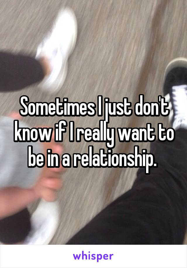 Sometimes I just don't know if I really want to be in a relationship.