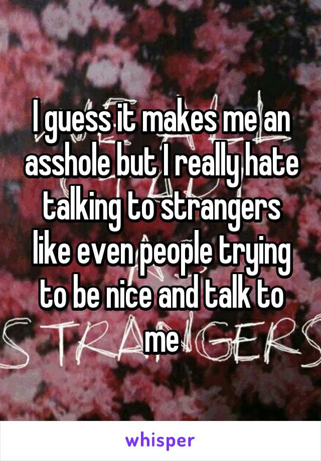 I guess it makes me an asshole but I really hate talking to strangers like even people trying to be nice and talk to me