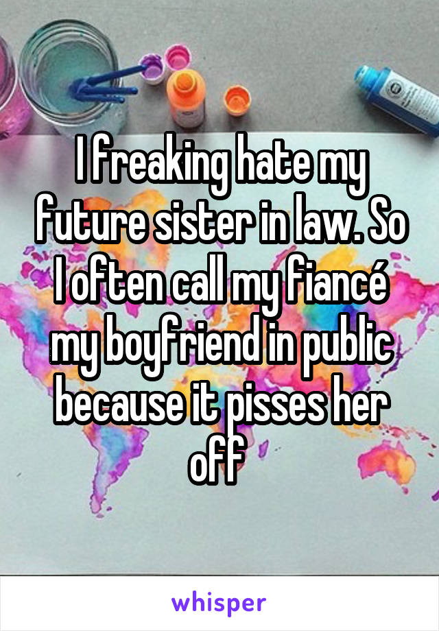 I freaking hate my future sister in law. So I often call my fiancé my boyfriend in public because it pisses her off