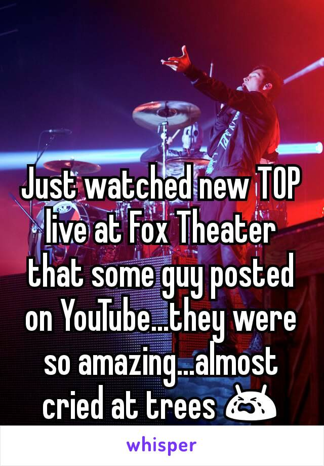 Just watched new TOP live at Fox Theater that some guy posted on YouTube...they were so amazing...almost cried at trees 😭