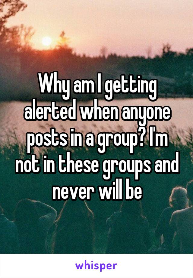 Why am I getting alerted when anyone posts in a group? I'm not in these groups and never will be