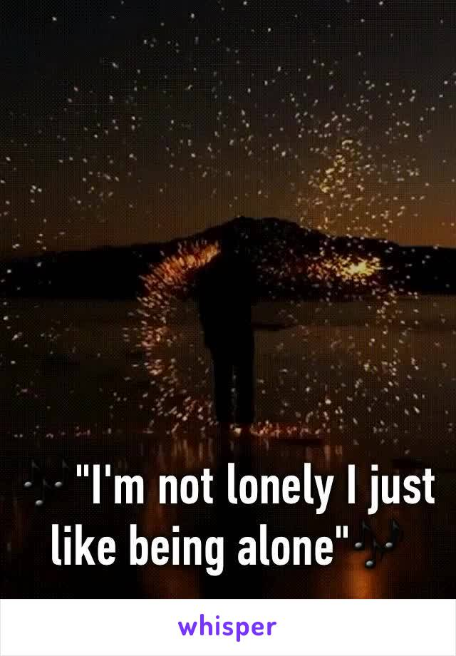 """🎶""""I'm not lonely I just like being alone""""🎶"""