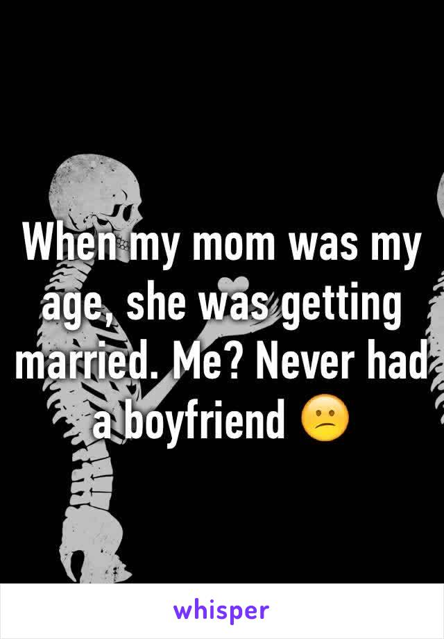 When my mom was my age, she was getting married. Me? Never had a boyfriend 😕