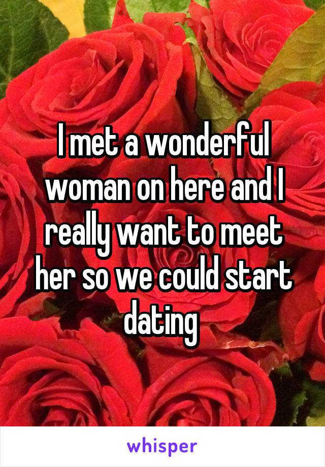 I met a wonderful woman on here and I really want to meet her so we could start dating