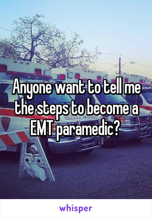 Anyone want to tell me the steps to become a EMT paramedic?