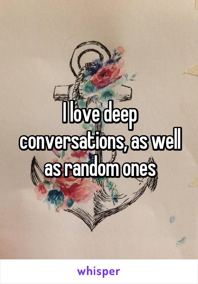 I love deep conversations, as well as random ones
