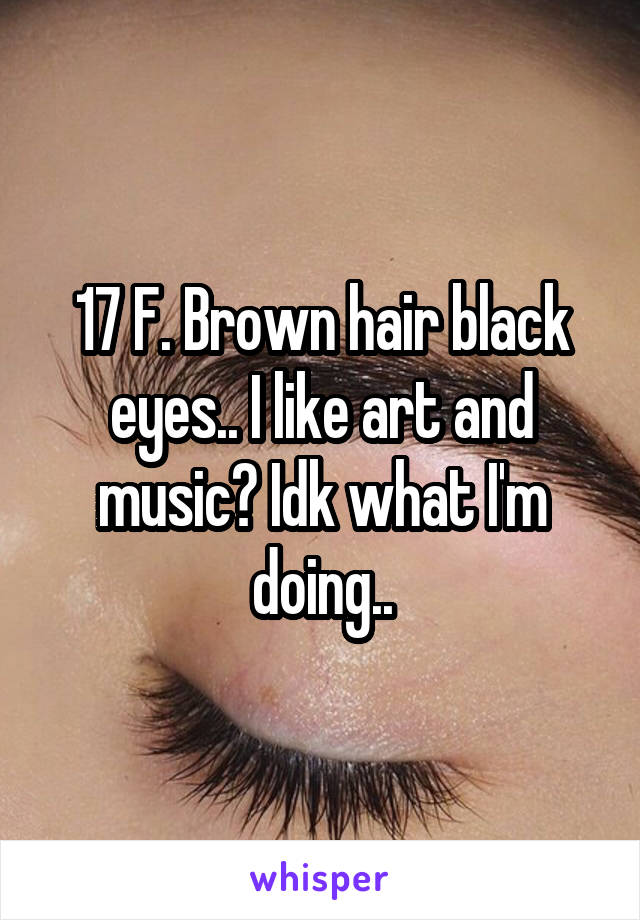 17 F. Brown hair black eyes.. I like art and music? Idk what I'm doing..