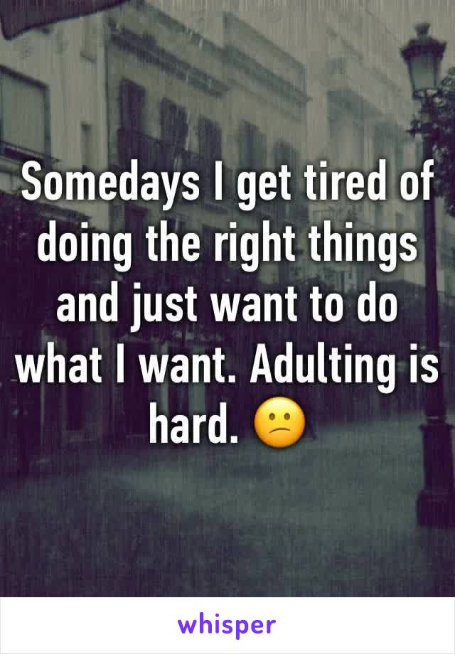 Somedays I get tired of doing the right things and just want to do what I want. Adulting is hard. 😕