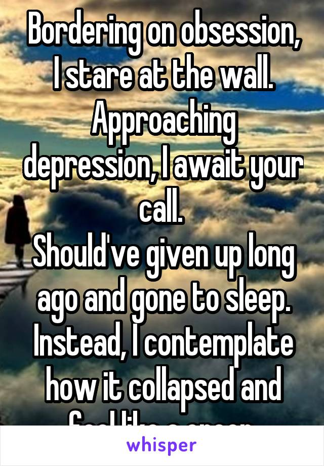 Bordering on obsession, I stare at the wall. Approaching depression, I await your call.  Should've given up long ago and gone to sleep. Instead, I contemplate how it collapsed and feel like a creep.