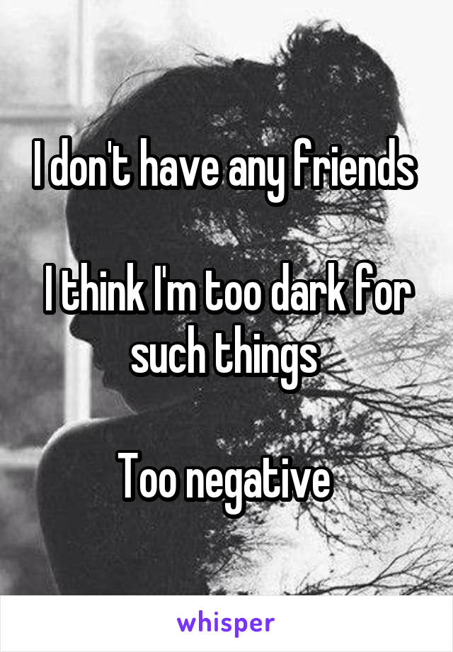 I don't have any friends   I think I'm too dark for such things   Too negative