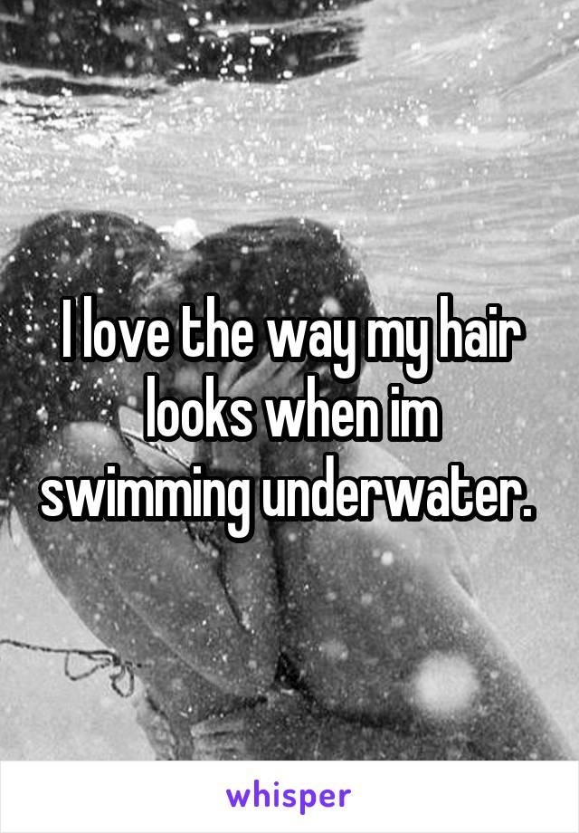 I love the way my hair looks when im swimming underwater.