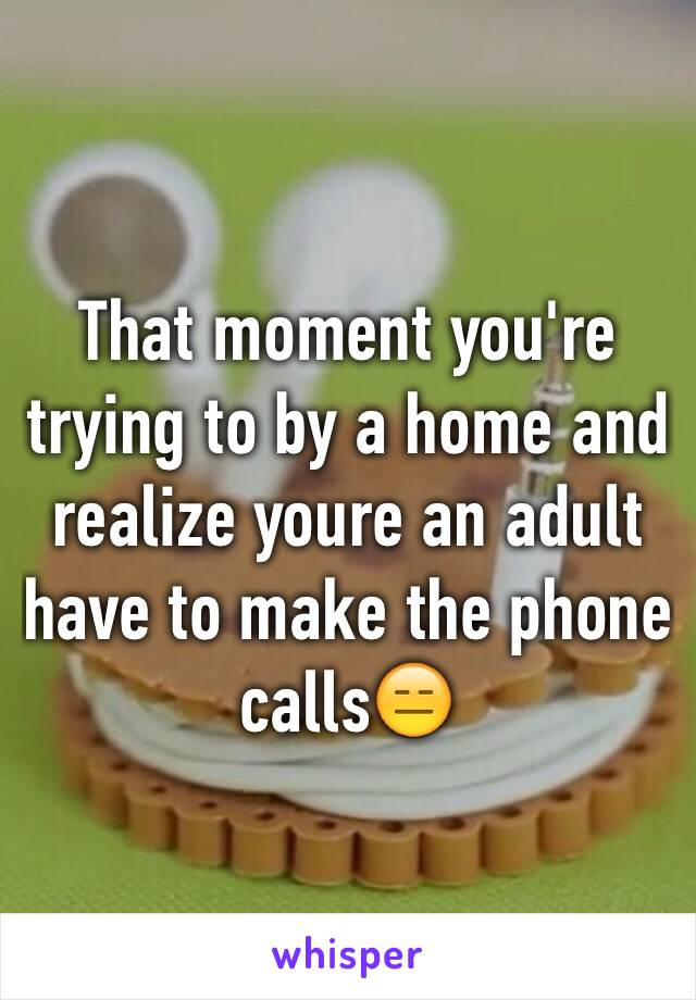 That moment you're trying to by a home and realize youre an adult have to make the phone calls😑