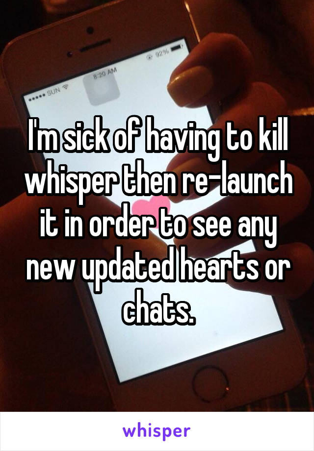 I'm sick of having to kill whisper then re-launch it in order to see any new updated hearts or chats.