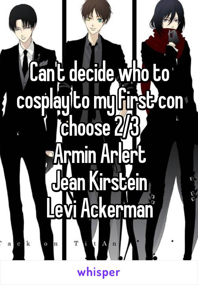 Can't decide who to cosplay to my first con choose 2/3 Armin Arlert Jean Kirstein Levi Ackerman