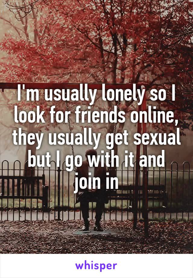 I'm usually lonely so I look for friends online, they usually get sexual but I go with it and join in