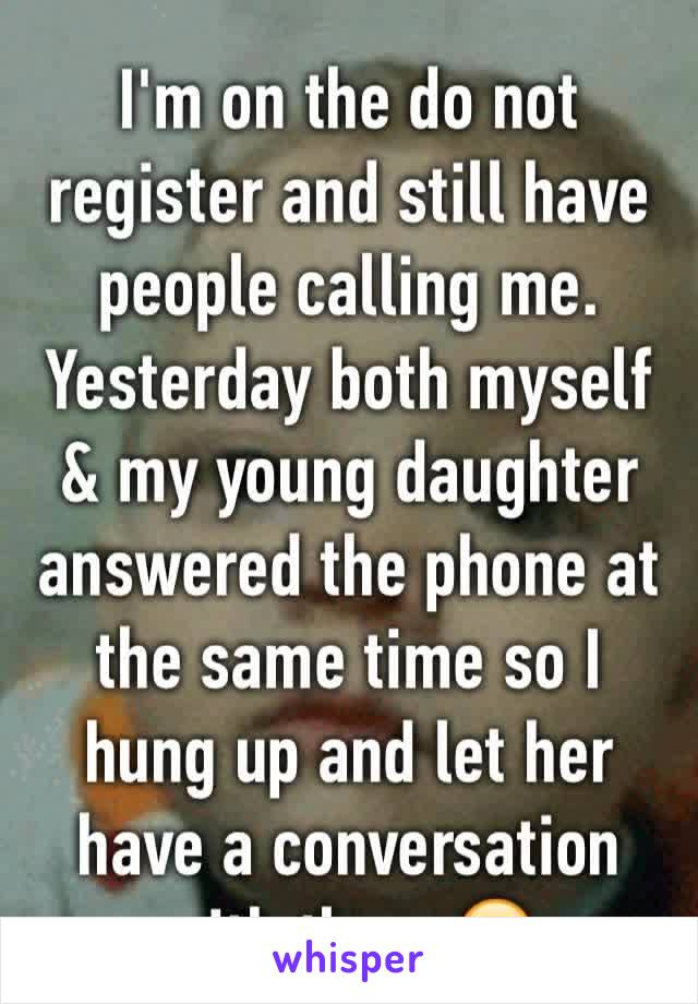 I'm on the do not  register and still have  people calling me. Yesterday both myself & my young daughter answered the phone at the same time so I hung up and let her have a conversation with them 😂