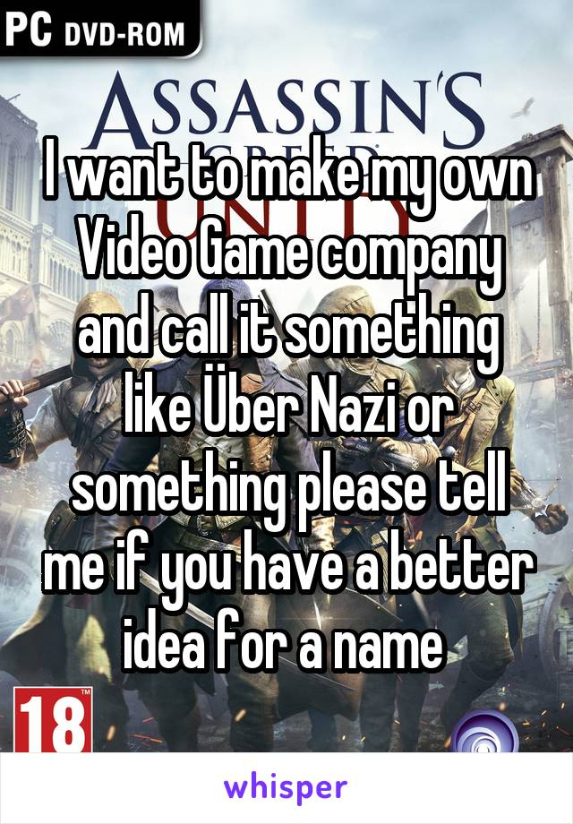 I want to make my own Video Game company and call it something like Über Nazi or something please tell me if you have a better idea for a name