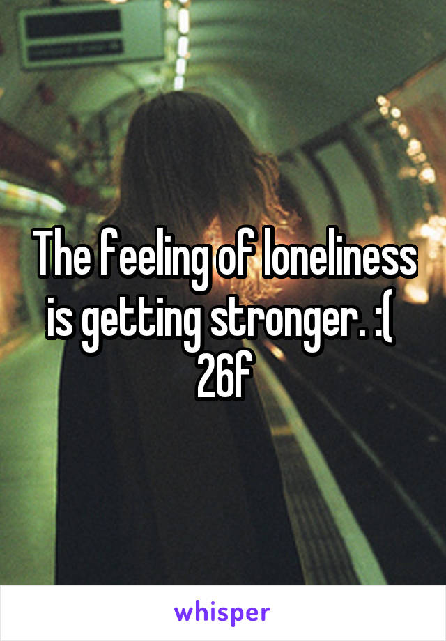 The feeling of loneliness is getting stronger. :(  26f