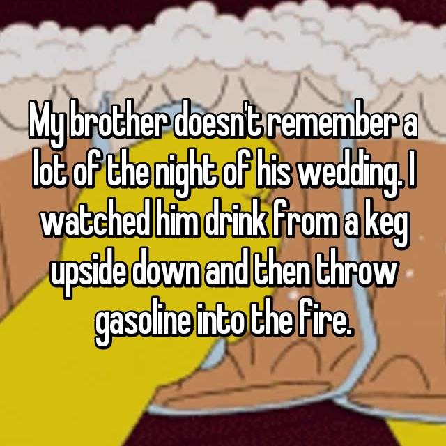 My brother doesn't remember a lot of the night of his wedding. I watched him drink from a keg upside down and then throw gasoline into the fire.
