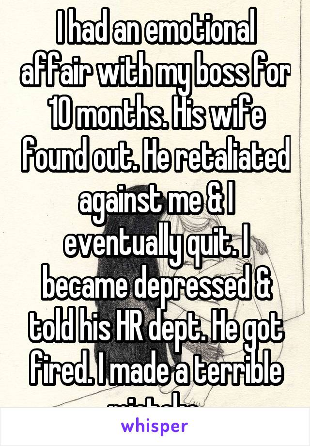I had an emotional affair with my boss for 10 months. His wife found out. He retaliated against me & I eventually quit. I became depressed & told his HR dept. He got fired. I made a terrible mistake.