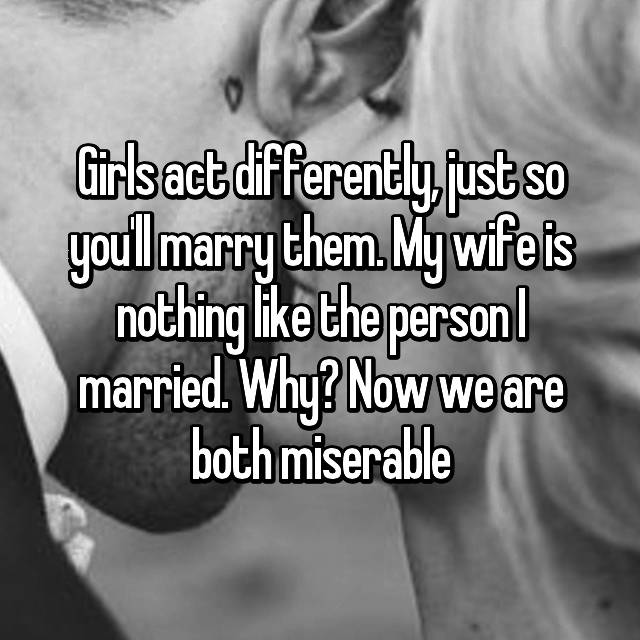 Girls act differently, just so you'll marry them. My wife is nothing like the person I married. Why? Now we are both miserable