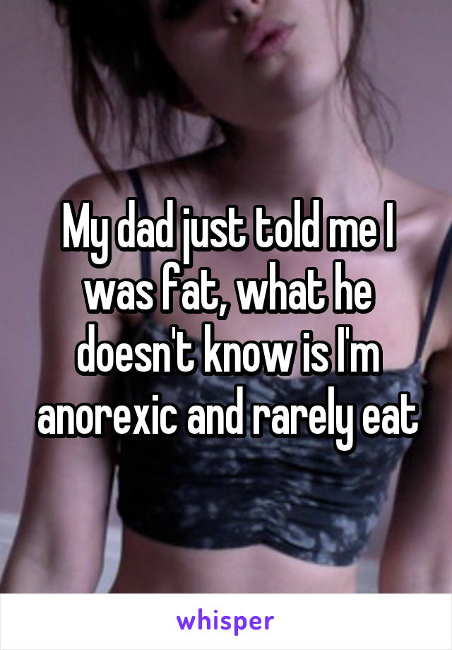 My dad just told me I was fat, what he doesn't know is I'm anorexic and rarely eat