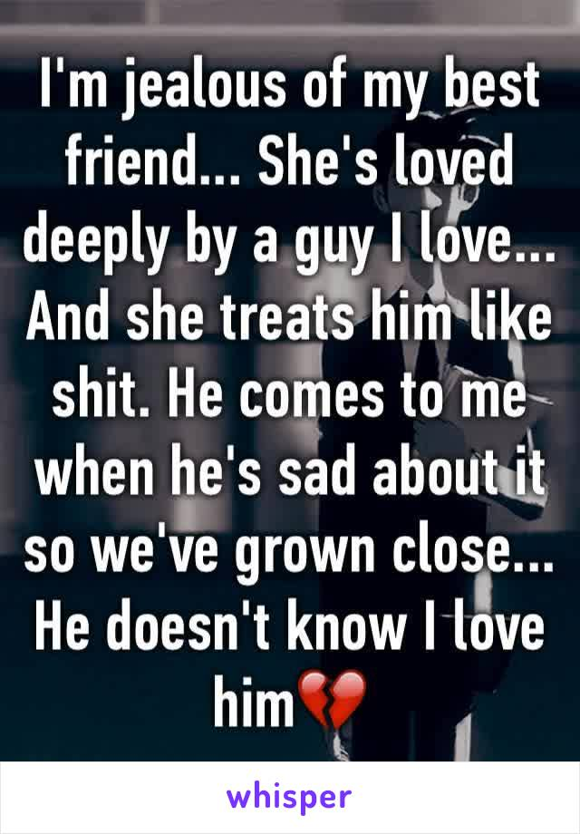I'm jealous of my best friend... She's loved deeply by a guy I love... And she treats him like shit. He comes to me when he's sad about it so we've grown close... He doesn't know I love him💔