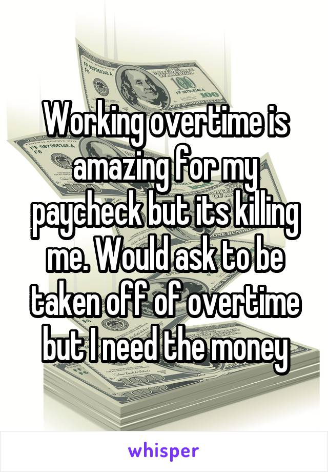 Working overtime is amazing for my paycheck but its killing me. Would ask to be taken off of overtime but I need the money