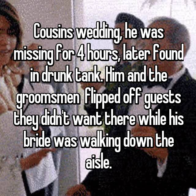 Cousins wedding, he was missing for 4 hours, later found in drunk tank. Him and the groomsmen  flipped off guests they didn't want there while his bride was walking down the aisle.