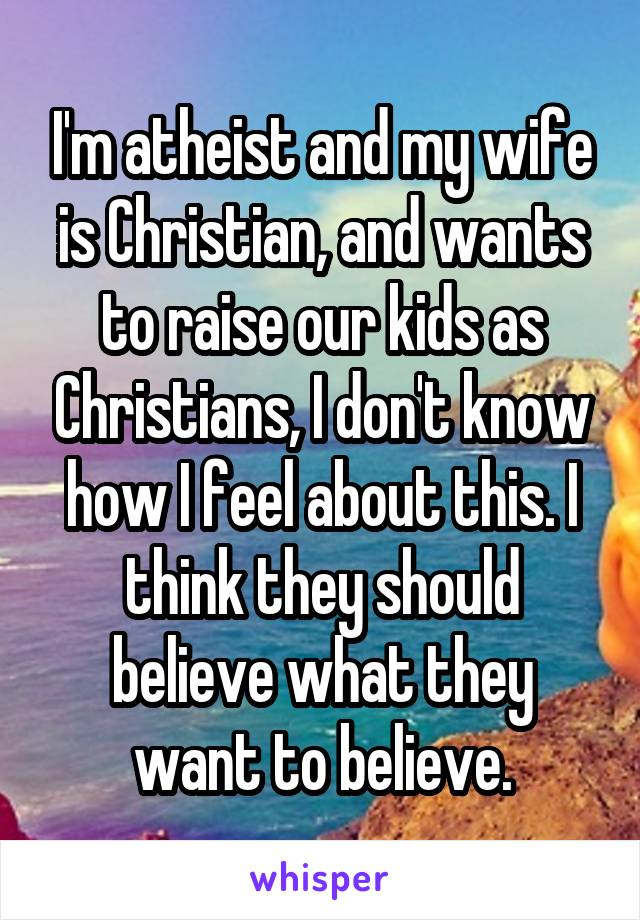 I'm atheist and my wife is Christian, and wants to raise our kids as Christians, I don't know how I feel about this. I think they should believe what they want to believe.