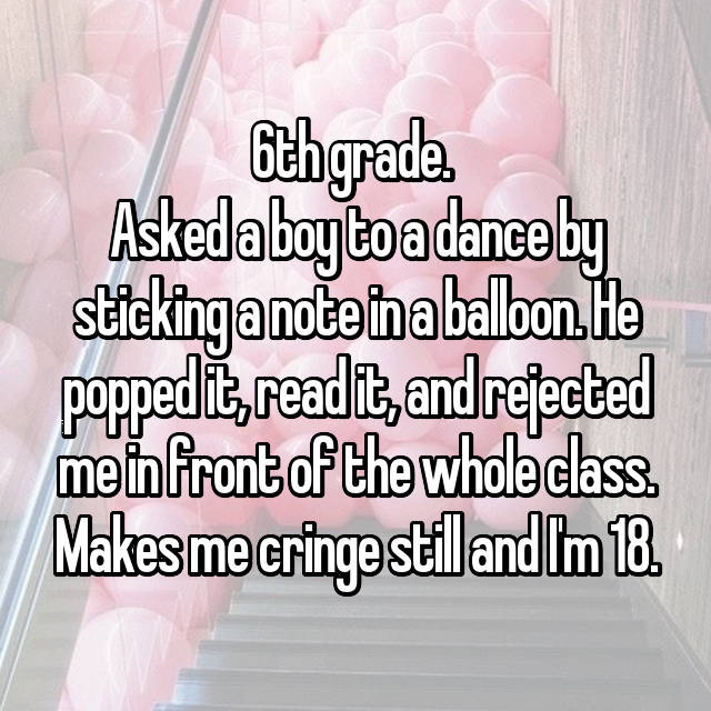 6th grade.  Asked a boy to a dance by sticking a note in a balloon. He popped it, read it, and rejected me in front of the whole class. Makes me cringe still and I'm 18.