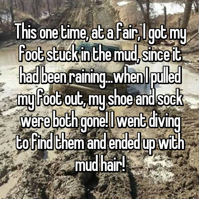 This one time, at a fair, I got my foot stuck in the mud, since it had been raining...when I pulled my foot out, my shoe and sock were both gone! I went diving to find them and ended up with mud hair!