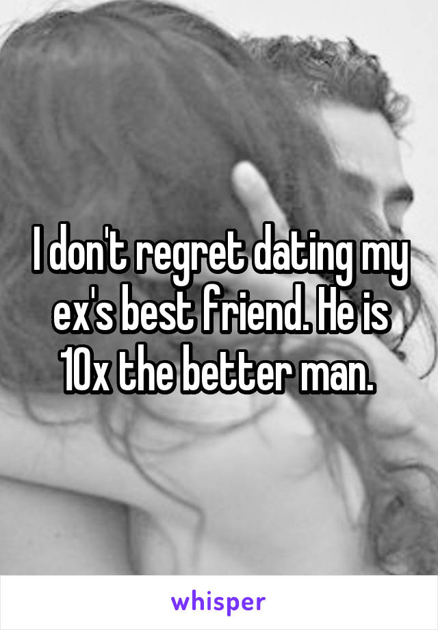I don't regret dating my ex's best friend. He is 10x the better man.