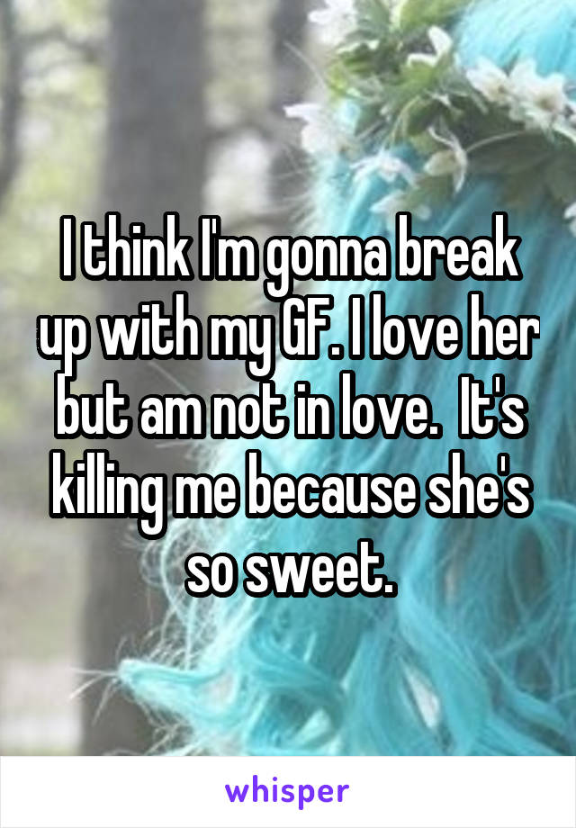I think I'm gonna break up with my GF. I love her but am not in love.  It's killing me because she's so sweet.