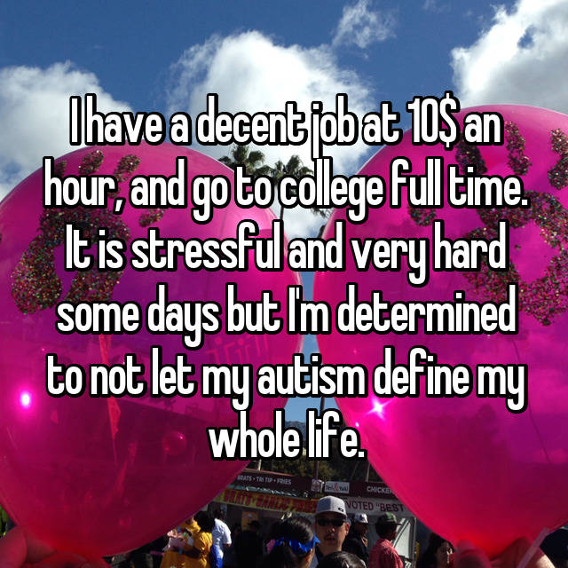 I have a decent job at 10$ an hour, and go to college full time. It is stressful and very hard some days but I'm determined to not let my autism define my whole life.