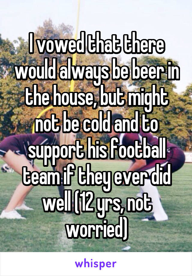 I vowed that there would always be beer in the house, but might not be cold and to support his football team if they ever did well (12 yrs, not worried)