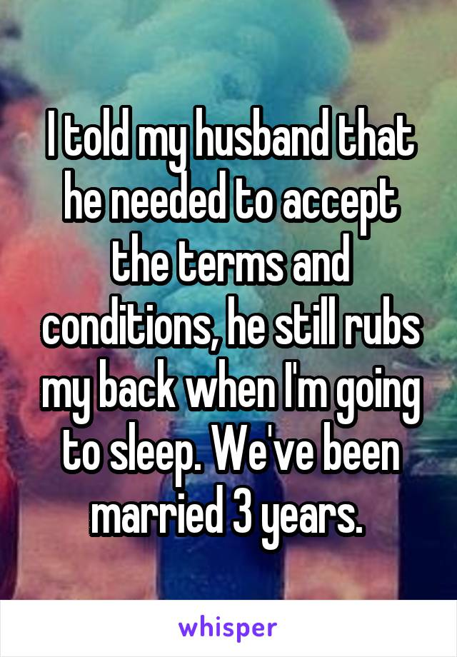I told my husband that he needed to accept the terms and conditions, he still rubs my back when I'm going to sleep. We've been married 3 years.