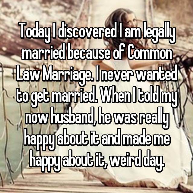 Today I discovered I am legally married because of Common Law Marriage. I never wanted to get married. When I told my now husband, he was really happy about it and made me happy about it, weird day.