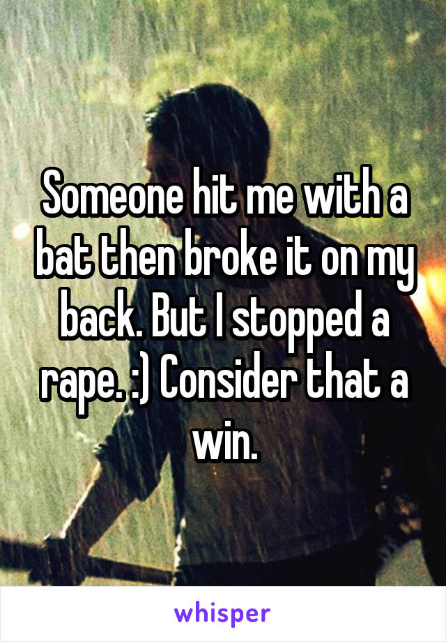 Someone hit me with a bat then broke it on my back. But I stopped a rape. :) Consider that a win.