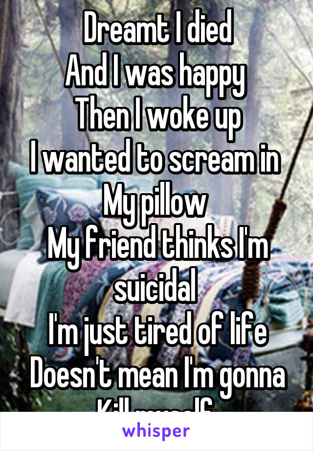 Dreamt I died And I was happy  Then I woke up I wanted to scream in  My pillow  My friend thinks I'm suicidal  I'm just tired of life Doesn't mean I'm gonna Kill myself