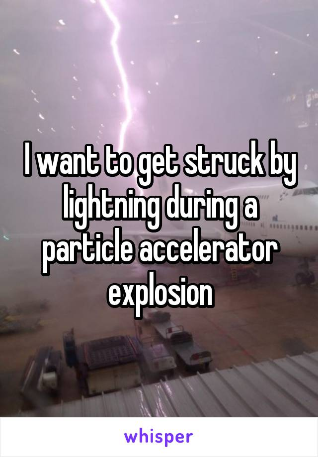 I want to get struck by lightning during a particle accelerator explosion