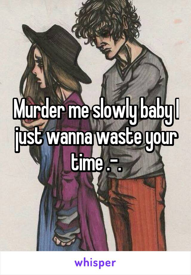 Murder me slowly baby I just wanna waste your time .-.