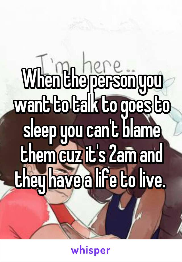 When the person you want to talk to goes to sleep you can't blame them cuz it's 2am and they have a life to live.