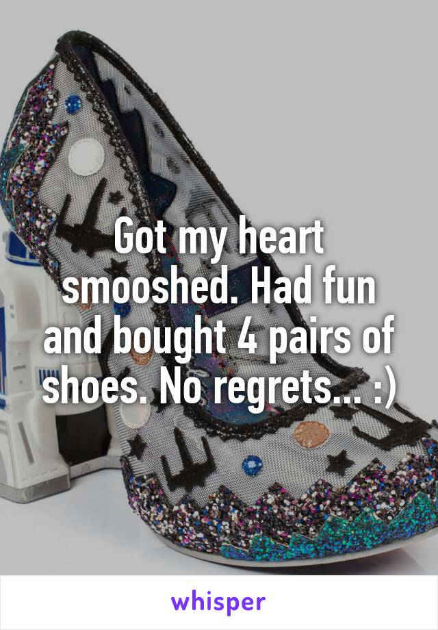 Got my heart smooshed. Had fun and bought 4 pairs of shoes. No regrets... :)