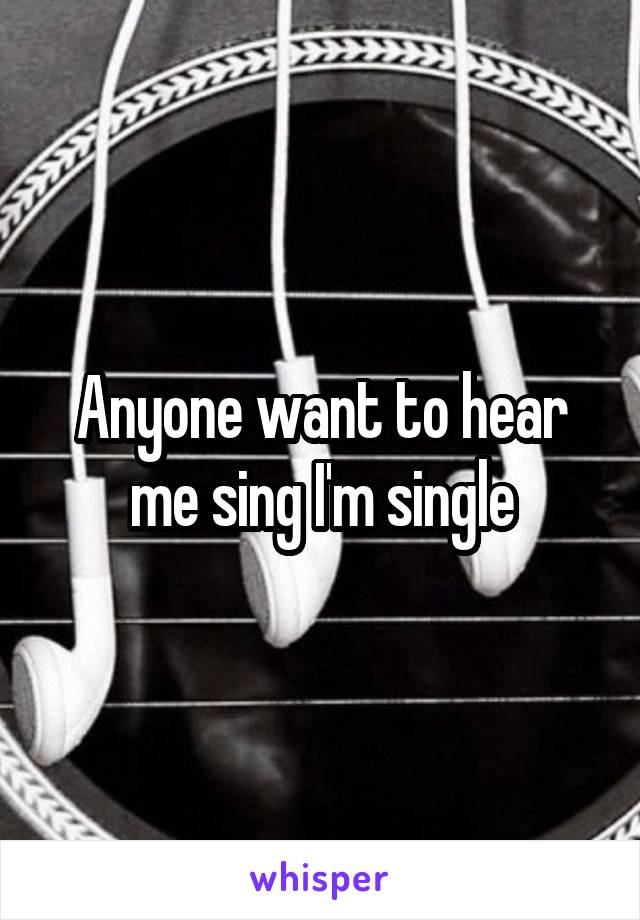 Anyone want to hear me sing I'm single