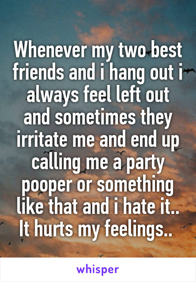 Whenever my two best friends and i hang out i always feel left out and sometimes they irritate me and end up calling me a party pooper or something like that and i hate it.. It hurts my feelings..