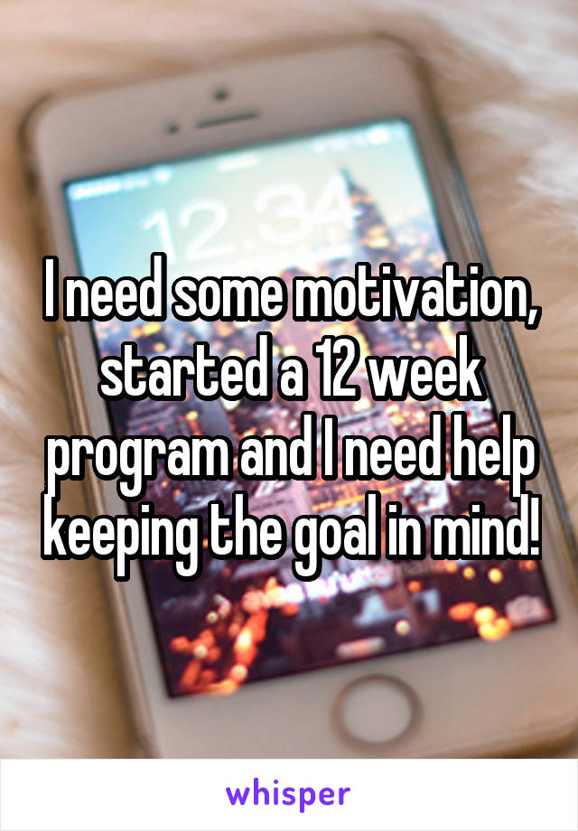 I need some motivation, started a 12 week program and I need help keeping the goal in mind!